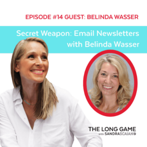 The LONG GAME Episode 14 with Sandra Scaiano Secret Weapon Email Newsletters with Belinda Wasser