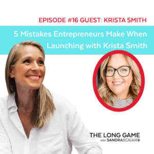 The LONG GAME Episode 16 with Sandra Scaiano 5 Mistakes Entrepreneurs Make When Launching with Krista Smith