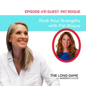 The LONG GAME Episode 31 with Sandra Scaiano Rocking Your Strengths with Pat Roque