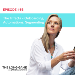THE LONG GAME Episode 36 The Trifecta - OnBoarding, Automations, Segmenting with Sandra Scaiano