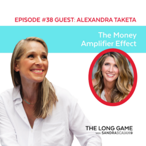 The LONG GAME Episode 38 with Sandra Scaiano The Money Amplifier Effect with Alexandra Taketa