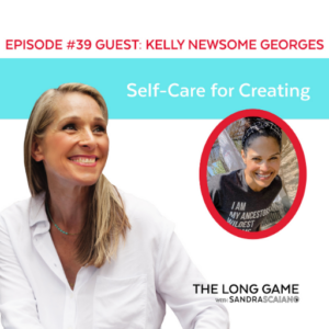 The LONG GAME Episode 39 with Sandra Scaiano Self-Care for Creating with Kelly Newsome Georges