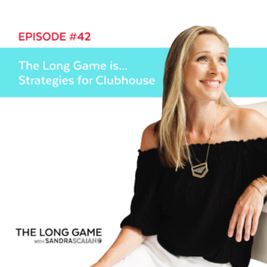 The LONG GAME Episode 42 Strategies for Clubhouse with Sandra Scaiano