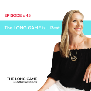 The LONG GAME Episode 45 Rest with Sandra Scaiano