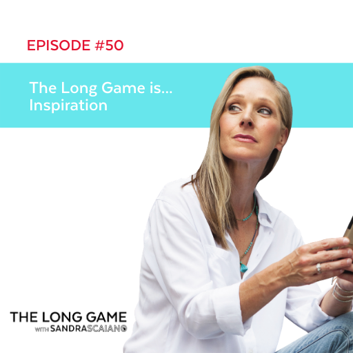 The LONG GAME Episode 50 Inspiration with Sandra Scaiano