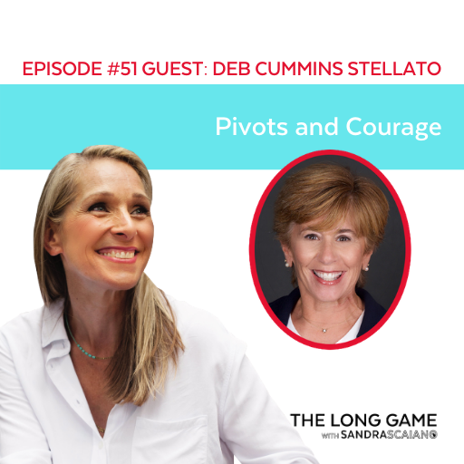 The LONG GAME Episode 51 with Sandra Scaiano Pivots and Courage with Deb Cummins Stellato