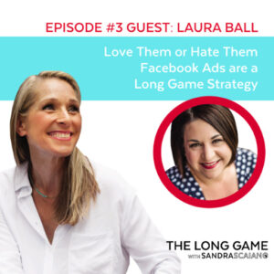 The LONG GAME Episode 3 with Sandra Scaiano Love Them or Hate them Facebook Ads are a Long Game Strategy with Laura Ball