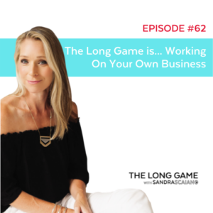The LONG GAME Episode 62 Working on Your Business with Sandra Scaiano