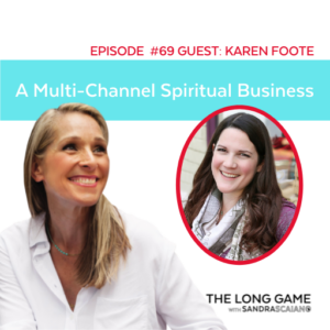 THE LONG GAME Podcast with Sandra Scaiano A Multi-Channel Spiritual Business with Karen Foote