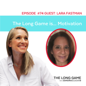 THE LONG GAME Podcast with Sandra Scaiano Motivation with Lara Fastman