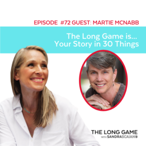 THE LONG GAME Podcast with Sandra Scaiano Your Story in 30 Things with Martie McNabb