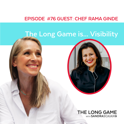 THE LONG GAME Podcast with Sandra Scaiano Visibility with Chef Rama Ginde