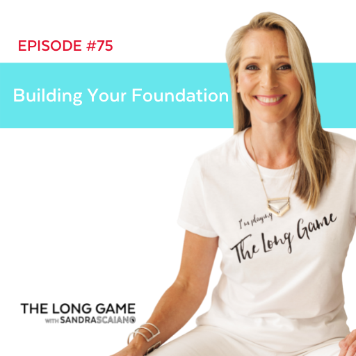 The LONG GAME Episode 75 Building Your Foundation with Sandra Scaiano